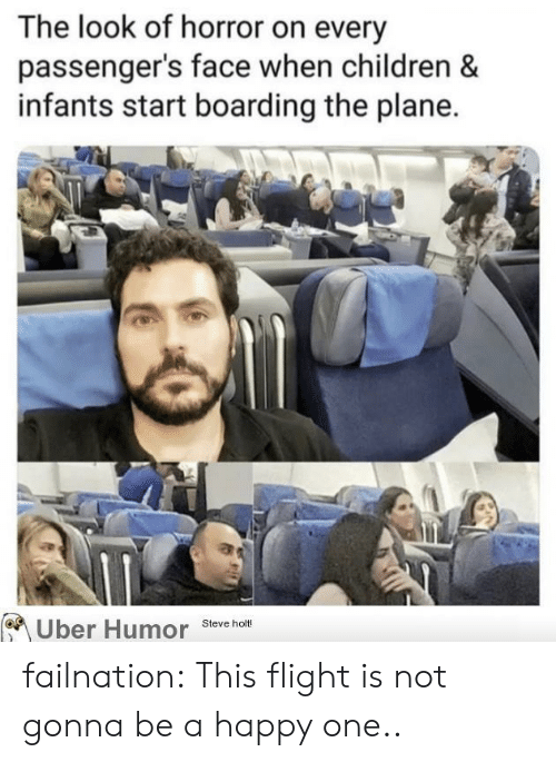 Passengers: The look of horror on every  passenger's face when children &  infants start boarding the plane.  Uber Humor  Steve holt! failnation:  This flight is not gonna be a happy one..