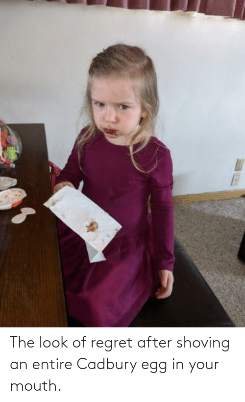 In Your Mouth: The look of regret after shoving an entire Cadbury egg in your mouth.