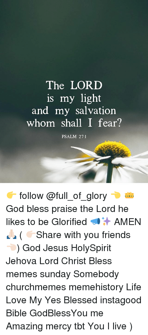 Blessed, Friends, and God: The LORD  is my light  and my salvation  whom shall I fear?  PSALM 27:1 👉 follow @full_of_glory 👈 👑God bless praise the Lord he likes to be Glorified 📣✨ AMEN 🙏🏻 ( 👉🏻Share with you friends 👈🏻) God Jesus HolySpirit Jehova Lord Christ Bless memes sunday Somebody churchmemes memehistory Life Love My Yes Blessed instagood Bible GodBlessYou me Amazing mercy tbt You I live )