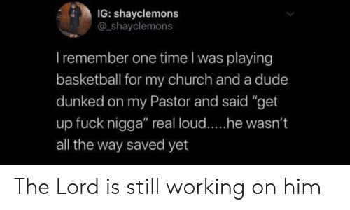 working: The Lord is still working on him