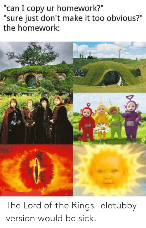 rings: The Lord of the Rings Teletubby version would be sick.