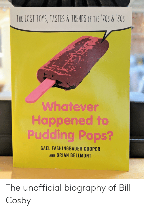 Bill Cosby, Funny, and Lost: THE LOST TOYS, TASTES&TRENDS OF THE 70s& 80  Whatever  Happened to  Pudding Pops?  GAEL FASHINGBAUER COOPER  AND BRIAN BELLMONT The unofficial biography of Bill Cosby