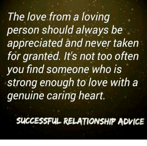 Genuinity: The love from a loving  person should always be  appreciated and never taken  for granted. It's not too often  you find someone who is  strong enough to love with a  genuine caring heart.  SUCCESSFUL RELATIONSHIP ADVICE