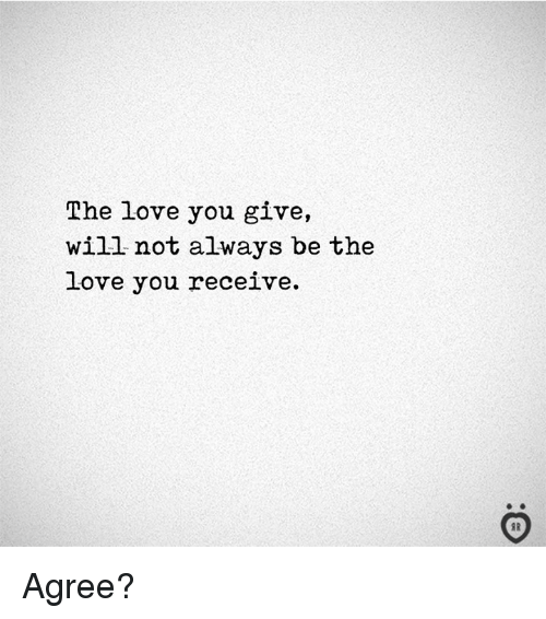 Love, Will, and You: The love you give,  will not always be the  love you receive.  I R Agree?