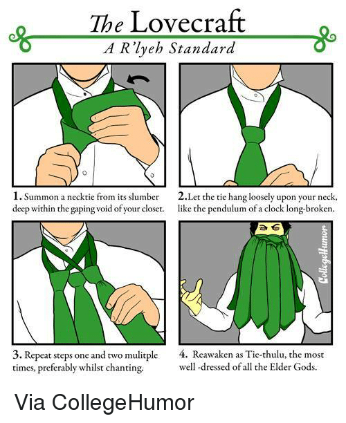 Gaped: The Lovecraft  A R lyeh Standard  1. Summon a necktie from its slumber 2.Let the tie hang loosely upon your neck,  deep within the gaping void of your closet.  like the pendulum of  a clock long-broken.  3. Repeat steps one and two mulitple  4. Reawaken as Tie-thulu, the most  times, preferably whilst chanting.  well-dressed of all the Elder Gods. Via CollegeHumor