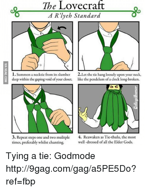 lovecraft: The Lovecraft  A Rlyeh Standard  1. Summon a necktie from its slumber  2.Let the tie hang loosely upon your neck,  deep within the gaping void of your closet.  like the pendelum of a clock long-broken.  3. Repeat steps one and two mulitple  4. Reawaken as Tie-thulu, the most  times, preferably whilst chanting.  well-dressed of all the Elder Gods. Tying a tie: Godmode http://9gag.com/gag/a5PE5Do?ref=fbp