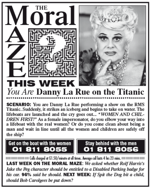 """Memes, Titanic, and The Real: THE  LTE  THIS WIEEK  You Are Danny La Rue on the Titanic  SCENARIO You are Danny La Rue performing a show on the RMS  Titanic. Suddenly, it strikes an iceberg and begins to take on water. The  lifeboats are launched and the cry goes out  WOMEN AND CHIL  DREN FIRST!"""" As a female impersonator, do you elbow your way into  a lifeboat with the real women? Or do you come clean about being a  man and wait in line until all the women and children are safely off  the ship?  Get on the boat with the women  Stay behind with the men  O 1 81 1 8055  O 1 81 1 8O56  llllllllllllllllllllll Calls harged at $1.50/minute at all firmes. Average call lasts 4 hrs 23 mins  LAST WEEK ON THE MORAL MAZE: We asked whether Rolf Harris's  Jake the Peg character should be entitled to a Disabled Parking badge for  his car. 96% said he should. NEXT WEEK: lfSpit the Dog bit a child,  should Bob Carolgees be put down?"""