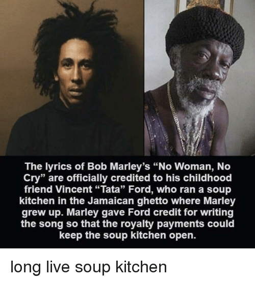 """Jamaican: The lyrics of Bob Marley's """"No Woman, No  Cry"""" are officially credited to his childhood  friend Vincent """"Tata"""" Ford, who ran a soup  kitchen in the Jamaican ghetto where Marley  grew up. Marley gave Ford credit for writing  the song so that the royalty payments could  keep the soup kitchen open. long live soup kitchen"""