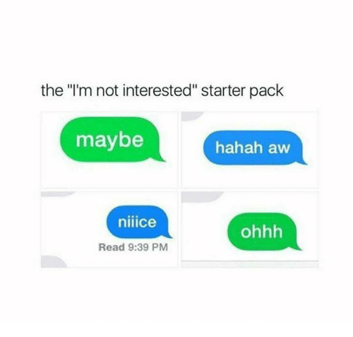 """Starter Pack, Starter, and Read: the """"'m not interested"""" starter pack  maybe  hahah aw  niiice  ohhh  Read 9:39 PM"""