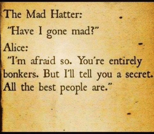 """alice: The Mad Hatter:  """"Have I gone mad?""""  Alice:  """"I'm afraid so. You're entirely  bonkers. But I'l tell you a secret.  All the best people are."""