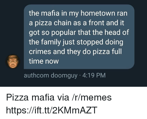 Family, Head, and Memes: the mafia in my hometown ran  a pizza chain as a front and it  got so popular that the head of  the family just stopped doing  crimes and they do pizza full  time now  authcom doomguy 4:19 PM Pizza mafia via /r/memes https://ift.tt/2KMmAZT