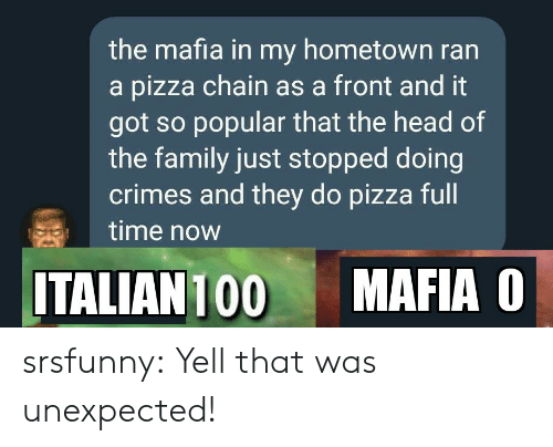 mafia: the mafia in my hometown ran  a pizza chain as a front and it  got so popular that the head of  the family just stopped doing  crimes and they do pizza full  time now  MAFIA O  ITALIAN 100 srsfunny:  Yell that was unexpected!