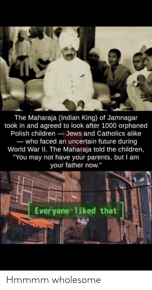 "faced: The Maharaja (Indian King) of Jamnagar  took in and agreed to look after 1000 orphaned  Polish children Jews and Catholics alike  -who faced an uncertain future during  World War II. The Maharaja told the children,  ""You may not have your parents, but I am  your father now.""  Everyone liked that Hmmmm wholesome"