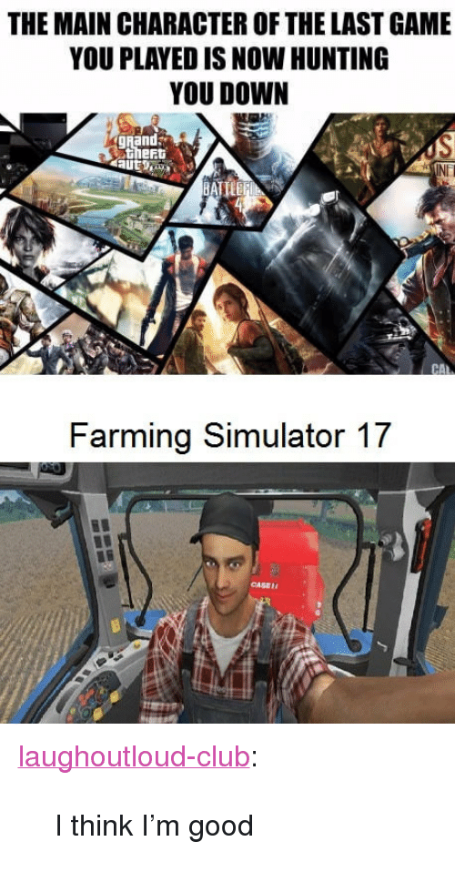 """farming simulator: THE MAIN CHARACTER OF THE LAST GAME  YOU PLAYED IS NOW HUNTING  YOU DOWN  gRand  thert  NET  Farming Simulator 17  CASE <p><a href=""""http://laughoutloud-club.tumblr.com/post/156658926532/i-think-im-good"""" class=""""tumblr_blog"""">laughoutloud-club</a>:</p>  <blockquote><p>I think I'm good</p></blockquote>"""