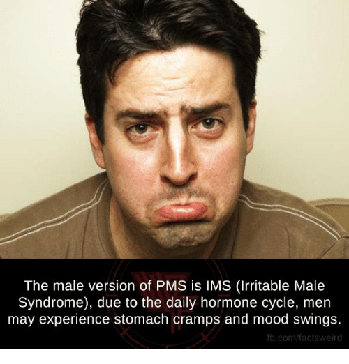 stomach cramps: The male version of PMS is IMS (Irritable Male  Syndrome), due to the daily hormone cycle, men  may experience stomach cramps and mood swings  fb.com/factsweird