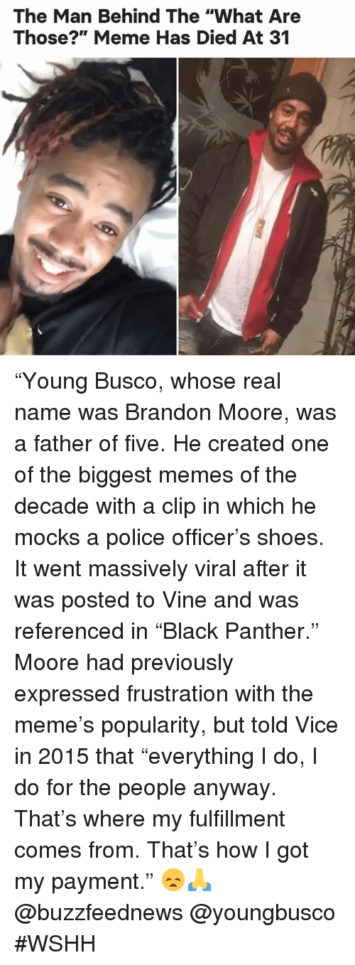 """Meme, Memes, and Police: The Man Behind The """"What Are  Those?"""" Meme Has Died At 31 """"Young Busco, whose real name was Brandon Moore, was a father of five. He created one of the biggest memes of the decade with a clip in which he mocks a police officer's shoes. It went massively viral after it was posted to Vine and was referenced in """"Black Panther."""" Moore had previously expressed frustration with the meme's popularity, but told Vice in 2015 that """"everything I do, I do for the people anyway. That's where my fulfillment comes from. That's how I got my payment."""" 😞🙏 @buzzfeednews @youngbusco #WSHH"""