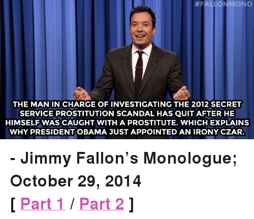 """Czar: THE MAN IN CHARGE OF INVESTIGATING THE 2012 SECRET  SERVICE PROSTITUTION SCANDAL HAS QUIT AFTER HE  HIMSELF WAS CAUGHT WITH A PROSTITUTE. WHICH EXPLAINS  WHY PRESIDENT OBAMA JUST APPOINTED AN IRONY CZAR. <p><strong>- Jimmy Fallon&rsquo;s Monologue; October 29, 2014</strong></p> <p><strong>[ <a href=""""http://www.nbc.com/the-tonight-show/segments/16411"""" target=""""_blank"""">Part 1</a> / <a href=""""http://www.nbc.com/the-tonight-show/segments/16416"""" target=""""_blank"""">Part 2</a> ]</strong></p>"""