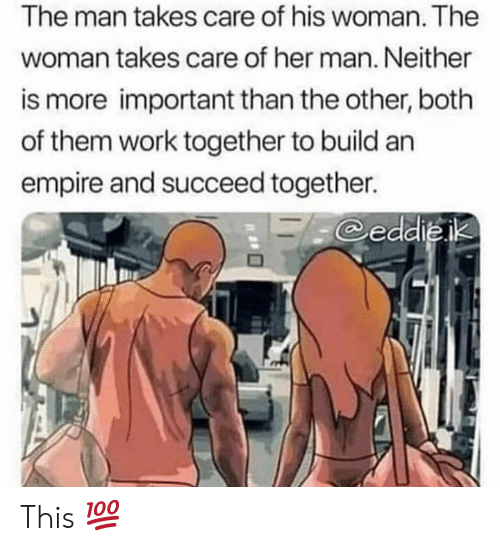 both of them: The man takes care of his woman. The  woman takes care of her man. Neither  is more important than the other, both  of them work together to build an  empire and succeed together.  eddieik This 💯