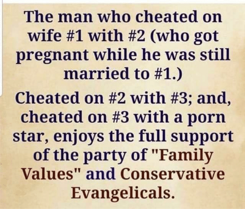 """Family, Party, and Pregnant: The man who cheated on  wife #1 with #2 (who got  pregnant while he was still  married to #1.)  cheated on #2 with #3; and,  cheated on #3 with a porn  star, enjoys the full support  of the party of """"Family  Values"""" and Conservative  Evangelicals.  att"""
