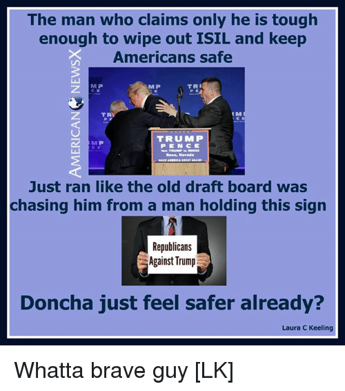 mmp: The man who claims only he is tough  enough to wipe out ISIL and keep  Americans safe  TRI  MP  IM  TRA  TRU MMP  MP  TRUMP BB022  Rene, Nevada  Just ran like the old draft board was  chasing him from a man holding this sign  Republicans  Against Trump  Doncha just feel safer already?  Laura c Keeling Whatta brave guy [LK]