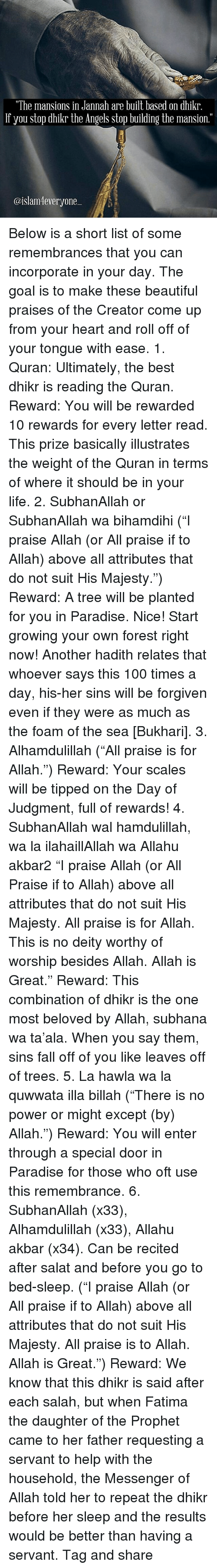 """The Prophet: """"The mansions in Jannah are built based on dhikr  If you stop dhikr the Angels stop building the mansion.""""  @islam everyone Below is a short list of some remembrances that you can incorporate in your day. The goal is to make these beautiful praises of the Creator come up from your heart and roll off of your tongue with ease. 1. Quran: Ultimately, the best dhikr is reading the Quran. Reward: You will be rewarded 10 rewards for every letter read. This prize basically illustrates the weight of the Quran in terms of where it should be in your life. 2. SubhanAllah or SubhanAllah wa bihamdihi (""""I praise Allah (or All praise if to Allah) above all attributes that do not suit His Majesty."""") Reward: A tree will be planted for you in Paradise. Nice! Start growing your own forest right now! Another hadith relates that whoever says this 100 times a day, his-her sins will be forgiven even if they were as much as the foam of the sea [Bukhari]. 3. Alhamdulillah (""""All praise is for Allah."""") Reward: Your scales will be tipped on the Day of Judgment, full of rewards! 4. SubhanAllah wal hamdulillah, wa la ilahaillAllah wa Allahu akbar2 """"I praise Allah (or All Praise if to Allah) above all attributes that do not suit His Majesty. All praise is for Allah. This is no deity worthy of worship besides Allah. Allah is Great."""" Reward: This combination of dhikr is the one most beloved by Allah, subhana wa ta'ala. When you say them, sins fall off of you like leaves off of trees. 5. La hawla wa la quwwata illa billah (""""There is no power or might except (by) Allah."""") Reward: You will enter through a special door in Paradise for those who oft use this remembrance. 6. SubhanAllah (x33), Alhamdulillah (x33), Allahu akbar (x34). Can be recited after salat and before you go to bed-sleep. (""""I praise Allah (or All praise if to Allah) above all attributes that do not suit His Majesty. All praise is to Allah. Allah is Great."""") Reward: We know that this dhikr is said after each salah, but when"""