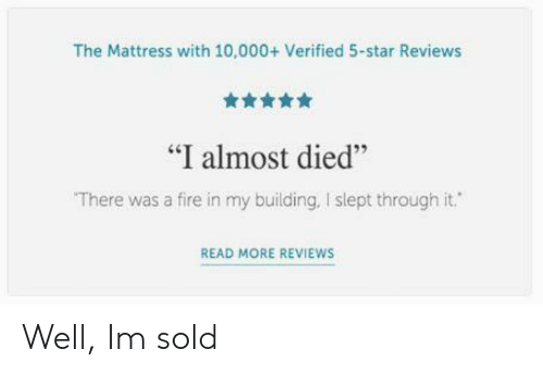 "Fire, Mattress, and Star: The Mattress with 10,000+ Verified 5-star Reviews  舍舍舍舍  ""I almost died""  There was a fire in my building, I slept through it.  46  READ MORE REVIEWS Well, Im sold"