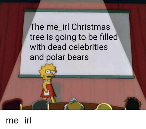 dead celebrities: The me_irl Christmas  tree is going to be filled  with dead celebrities  and polar bears