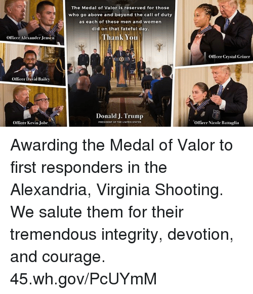 Valores: The Medal of Valor is reserved for those  who go above and beyond the call of duty  as each of these men and women  did on that fateful day  Thank You  OfTicer Alexander Jensen  Officer Crystal Griner  mcer David Dale、  Donald J. Trump  Officer Kevin Jobe  Oflicer Nicole Battaglia Awarding the Medal of Valor to first responders in the Alexandria, Virginia Shooting. We salute them for their tremendous integrity, devotion, and courage. 45.wh.gov/PcUYmM