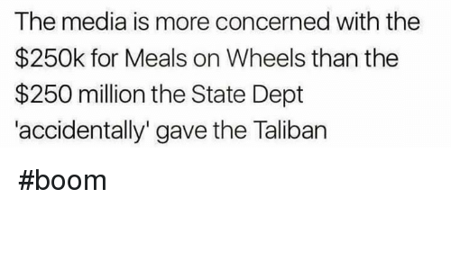 """taliban: The media is more concerned with the  $250k for Meals on Wheels than the  $250 million the State Dept  accidentally"""" gave the Taliban #boom"""
