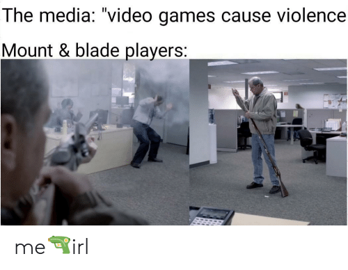 """Blade: The media: """"video games cause violence  Mount & blade players: me🔫irl"""