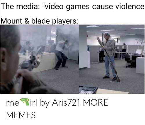 """Blade: The media: """"video games cause violence  Mount & blade players: me🔫irl by Aris721 MORE MEMES"""