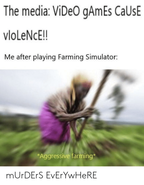 Video Games, Games, and Video: The media: ViDeO gAmEs CaUsE  vloLeNcE!!  Me after playing Farming Simulator:  *Aggressive farming* mUrDErS EvErYwHeRE