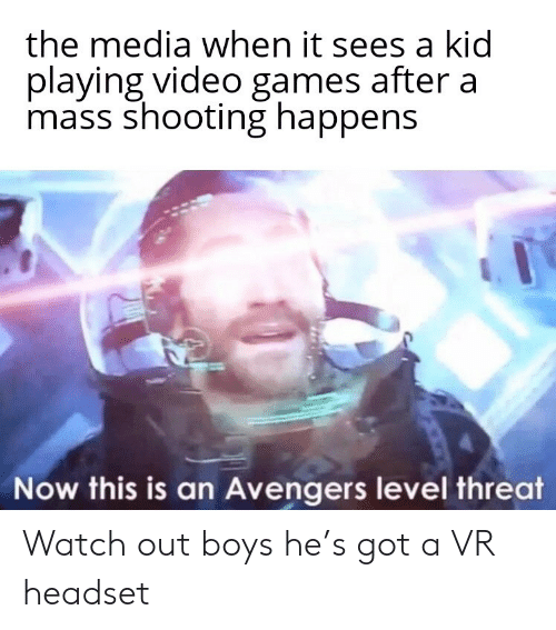 headset: the media when it sees a kid  playing video games after a  mass shooting happens  Now this is an Avengers level threat Watch out boys he's got a VR headset