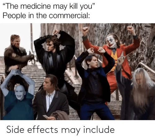 """Medicine, Side Effects, and May: """"The medicine may kill you""""  People in the commercial: Side effects may include"""