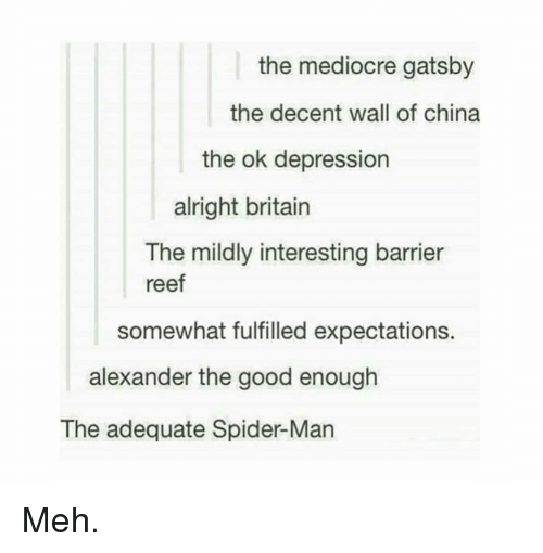 reef: the mediocre gatsby  the decent wall of china  the ok depression  alright britain  The mildly interesting barrier  reef  somewhat fulfilled expectations.  alexander the good enough  The adequate Spider-Man Meh.