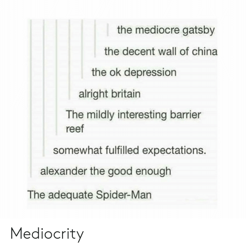 Mediocre, Spider, and SpiderMan: the mediocre gatsby  the decent wall of china  the ok depression  alright britain  The mildly interesting barrier  reef  somewhat fulfilled expectations.  alexander the good enough  The adequate Spider-Man Mediocrity