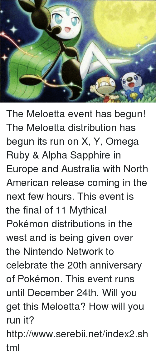 serebii: The Meloetta event has begun! The Meloetta distribution has begun its run on X, Y, Omega Ruby & Alpha Sapphire in Europe and Australia with North American release coming in the next few hours. This event is the final of 11 Mythical Pokémon distributions in the west and is being given over the Nintendo Network to celebrate the 20th anniversary of Pokémon. This event runs until December 24th. Will you get this Meloetta? How will you run it? http://www.serebii.net/index2.shtml