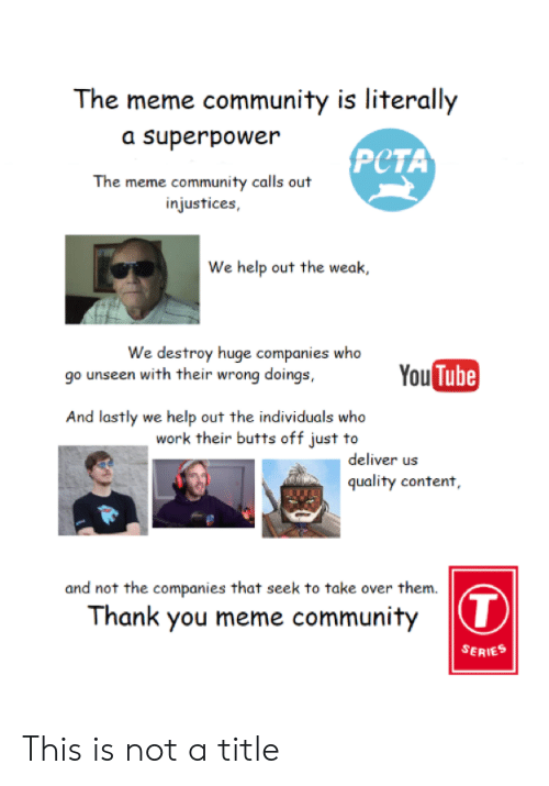 Thank You Meme: The meme community is literally  a superpower  PCTA  The meme community calls out  injustices,  We help out the weak,  We destroy huge companies who  go unseen with their wrong doings,  You  Tube  And lastly we help out the individuals who  work their butts off just to  deliver us  quality content,  and not the companies that seek to take over them  Thank you meme community  SERIES This is not a title