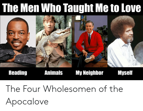 Animals, Love, and Who: The Men Who Taught Me to Love  Reading  Animals My Neighbor  Myself The Four Wholesomen of the Apocalove