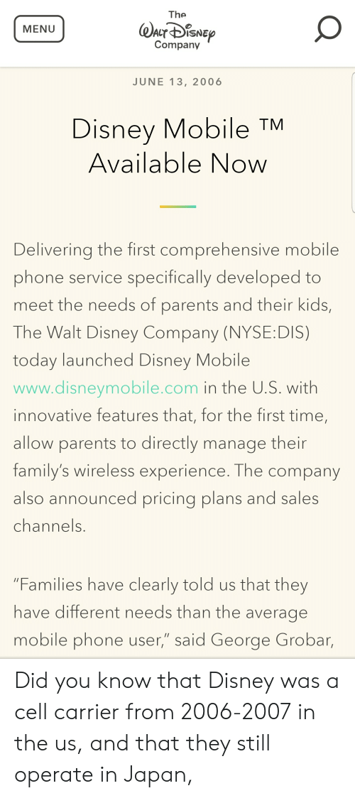 """Nyse: The  MENU  Company  JUNE 13, 2006  Disney Mobile  Available Now  TM  Delivering the first comprehensive mobile  phone service specifically developed to  meet the needs of parents and their kids,  The Walt Disney Company (NYSE:DIS)  today launched Disney Mobile  www.disneymobile.com in the U.S. with  innovative features that, for the first time,  allow parents to directly manage their  family's wireless experience. The company  also announced pricing plans and sales  channels.  """"Families have clearly told us that they  have different needs than the average  mobile phone user,"""" said George Grobar, Did you know that Disney was a cell carrier from 2006-2007 in the us, and that they still operate in Japan,"""
