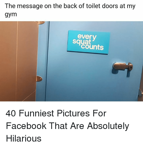 Pictures For: The message on the back of toilet doors at my  gym  everv  squat  counts 40 Funniest Pictures For Facebook That Are Absolutely Hilarious
