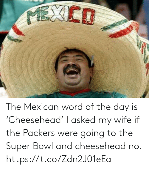 bowl: The Mexican word of the day is 'Cheesehead'  I asked my wife if the Packers were going to the Super Bowl and cheesehead no. https://t.co/Zdn2J01eEa