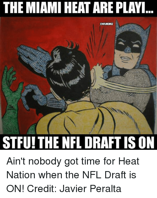The Miami Heat: THE MIAMI HEAT ARE PLAYI  NFLMEMEZ  STFU!THE NFL DRAFT IS ON Ain't nobody got time for Heat Nation when the NFL Draft is ON! Credit: Javier Peralta