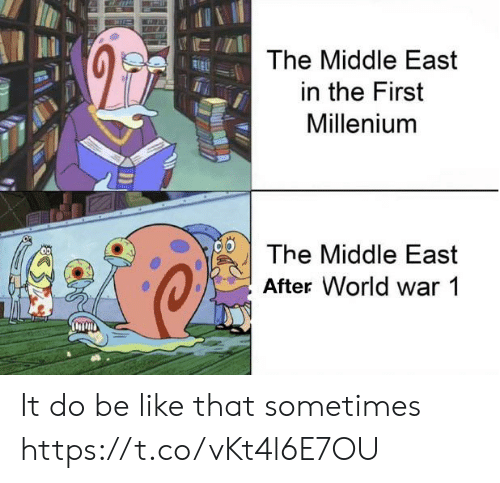 Be Like, The Middle, and World: The Middle East  in the First  Millenium  The Middle East  After World war 1 It do be like that sometimes https://t.co/vKt4l6E7OU