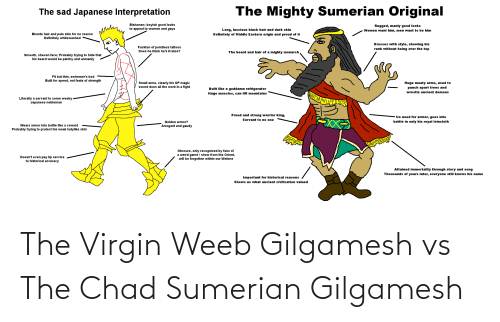 wrestle: The Mighty Sumerian Original  The sad Japanese Interpretation  Bishonen; boyish good looks  to appeal to women and gays  Rugged, manly good looks  Long, luscious black hair and dark skin  Women want him, men want to be him  Blonde hair and pale skin for no reason  Definitely whitewashed  Definitely of Middle Eastern origin and proud of it  Dresses with style, showing his  rank without being over the top  Fuckton of pointless tattoos  Does he think he's Kratos?  The beard and hair of a mighty monarch  Smooth, shaven face; Probably trying to hide that  his beard would be patchy and unmanly  Fit but thin, swimmer's bod  Built for speed, not feats of strength  Small arms, clearly his OP magic  sword does all the work in a fight  Huge meaty arms, used to  punch apart trees and  Built like a goddamn refrigerator  wrestle ancient demons  Huge muscles, can lift mountains  Literally a servant to some weeby  Japanese nobleman  Proud and strong warrior king,  No need for armor, goes into  XX  Servant to no one  battle in only his royal loincloth  Golden armor?  Wears armor into battle like a coward  Arrogant and gaudy  Probably trying to protect his weak ladylike skin  Obscure, only recognized by fans of  a weird game / show from the Orient,  will be forgotten within our lifetime  Doesn't even pay lip service  to historical accuracy  Attained immortality through story and song  Thousands of years later, everyone still knows his name  Important for historical reasons  Shows us what ancient civilization valued The Virgin Weeb Gilgamesh vs The Chad Sumerian Gilgamesh