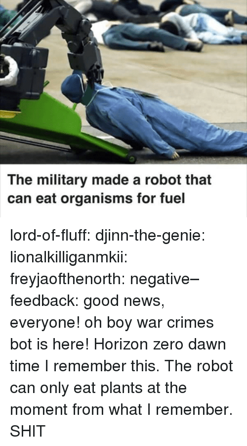 Gif, News, and Shit: The military made a robot that  can eat organisms for fuel lord-of-fluff:  djinn-the-genie: lionalkilliganmkii:  freyjaofthenorth:  negative–feedback: good news, everyone! oh boy war crimes bot is here!   Horizon zero dawn time   I remember this. The robot can only eat plants at the moment from what I remember.  SHIT
