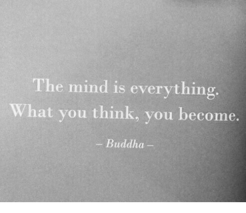 Buddha: The mind is everything.  What you think, you become.  - Buddha-