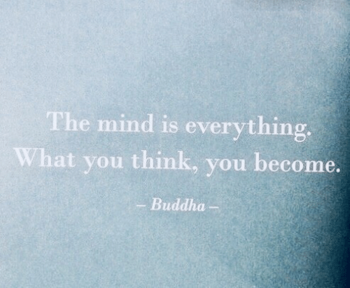 Buddha: The mind is everything  What you think, you become.  Buddha-