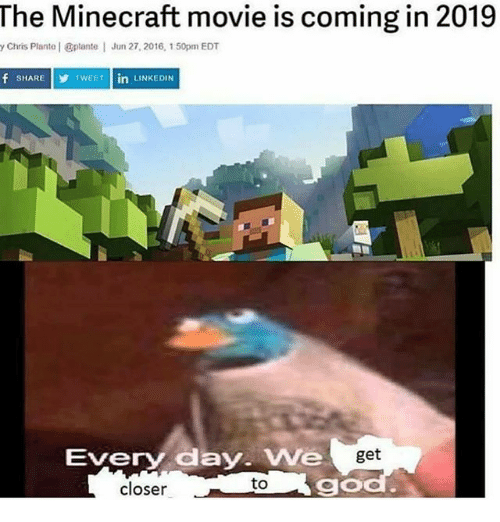 minecrafts: The Minecraft movie is coming in 2019  y Chris Plante | plante  Jun 27, 2016, 150pm EDT  f SHARE  T  TWEET in  INKEDIN  Every day. We  get  closer  to  go