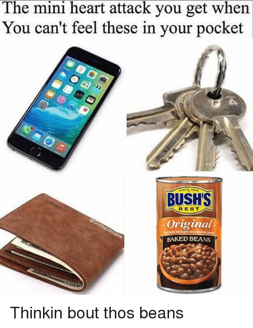 Thos Beans: The mini heart attack you get when  You can't feel these in your pocket  BUSH'S  B EST  Original  BAKED BEANS Thinkin bout thos beans